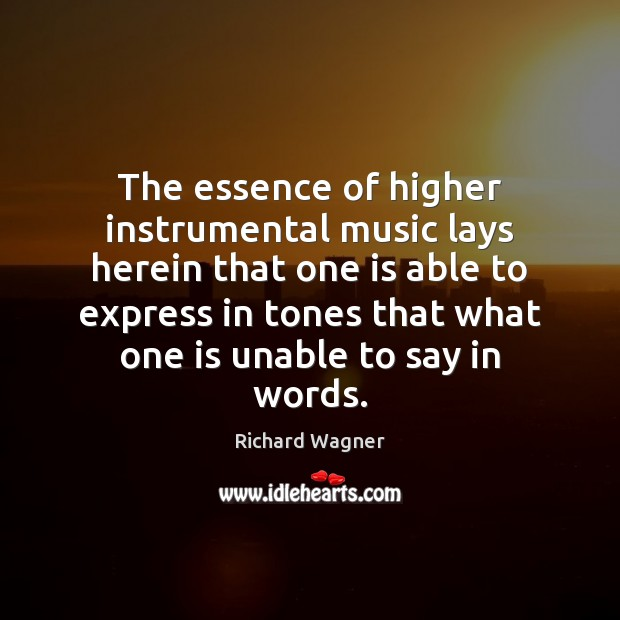 The essence of higher instrumental music lays herein that one is able Richard Wagner Picture Quote