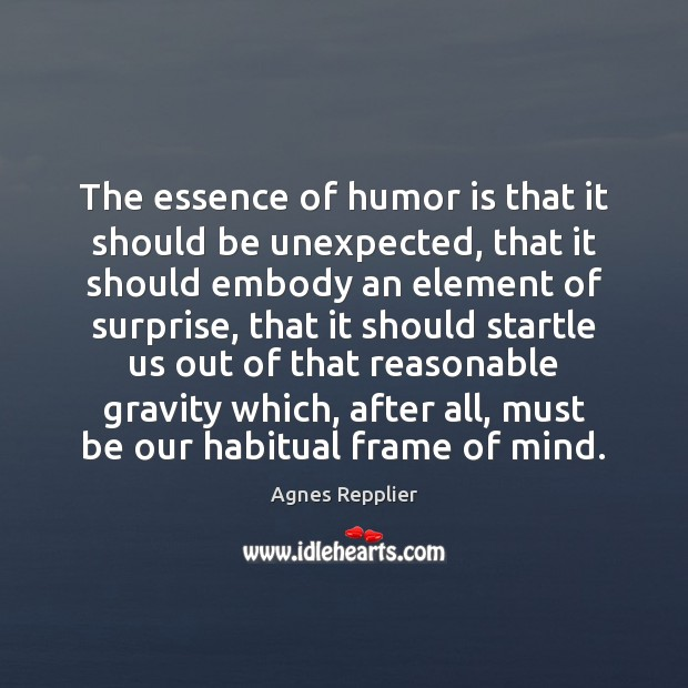 The essence of humor is that it should be unexpected, that it Agnes Repplier Picture Quote