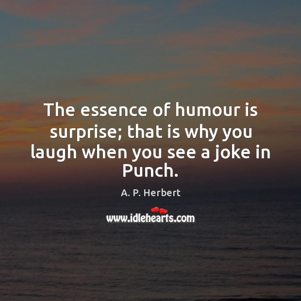 The essence of humour is surprise; that is why you laugh when you see a joke in Punch. A. P. Herbert Picture Quote
