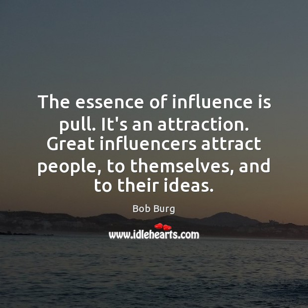 Image, The essence of influence is pull. It's an attraction. Great influencers attract