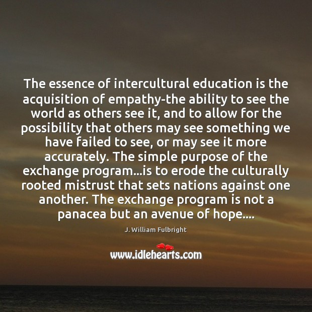 The essence of intercultural education is the acquisition of empathy-the ability to J. William Fulbright Picture Quote