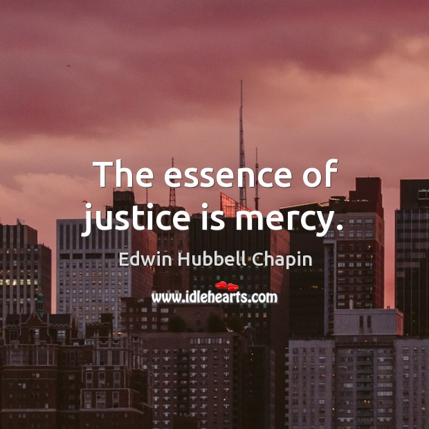 The essence of justice is mercy. Edwin Hubbell Chapin Picture Quote