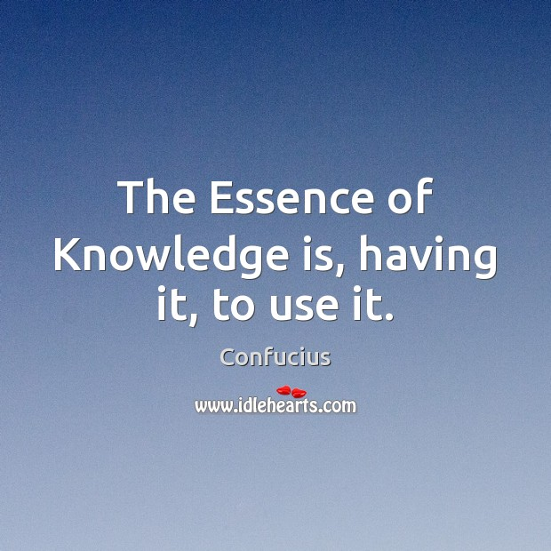 Image, The Essence of Knowledge is, having it, to use it.