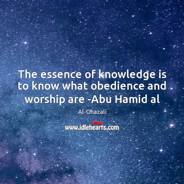 The essence of knowledge is to know what obedience and worship are -Abu Hamid al Image