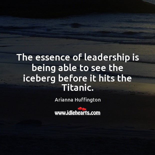 The essence of leadership is being able to see the iceberg before it hits the Titanic. Arianna Huffington Picture Quote