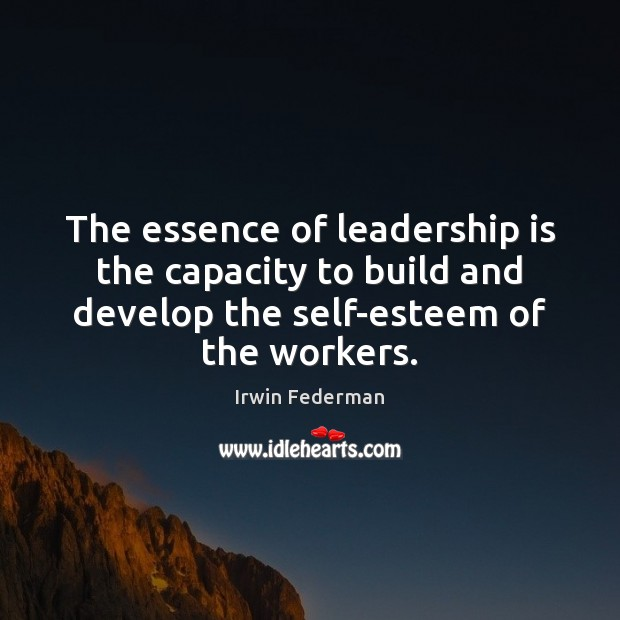 The essence of leadership is the capacity to build and develop the Leadership Quotes Image
