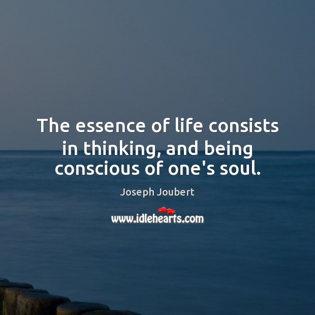 Image, The essence of life consists in thinking, and being conscious of one's soul.