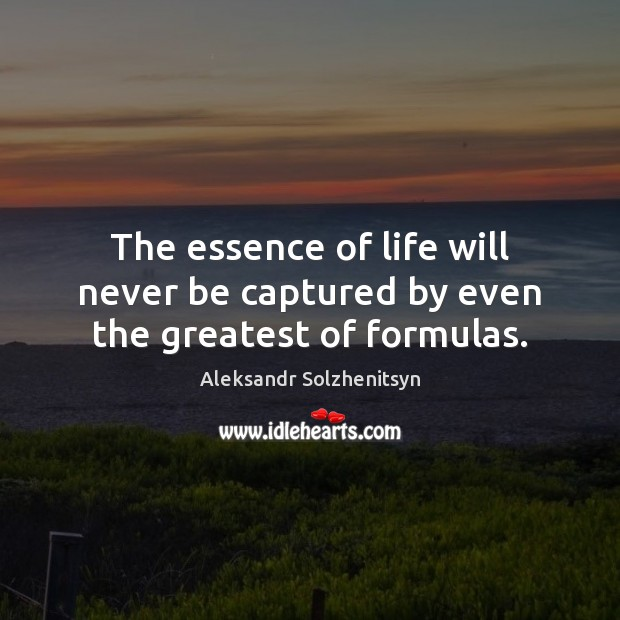 The essence of life will never be captured by even the greatest of formulas. Aleksandr Solzhenitsyn Picture Quote