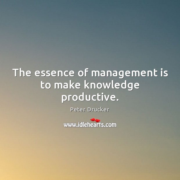 The essence of management is to make knowledge productive. Management Quotes Image