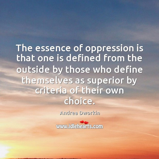 The essence of oppression is that one is defined from the outside Andrea Dworkin Picture Quote