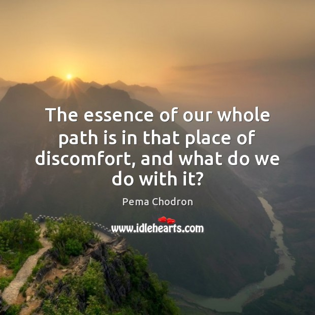 Image, The essence of our whole path is in that place of discomfort, and what do we do with it?