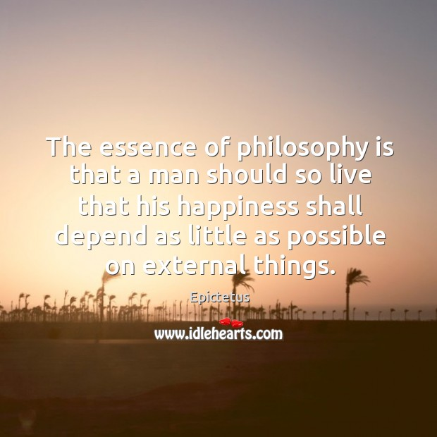 Image, The essence of philosophy is that a man should so live that his happiness