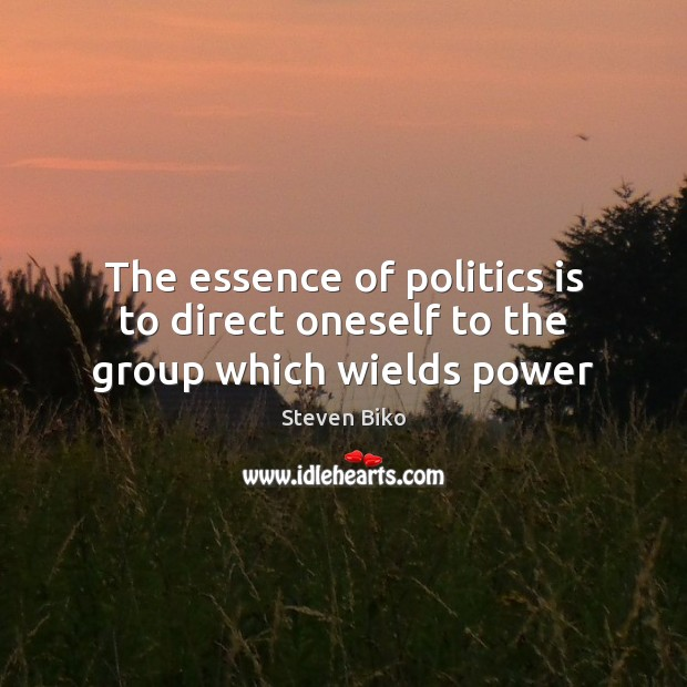 The essence of politics is to direct oneself to the group which wields power Steven Biko Picture Quote
