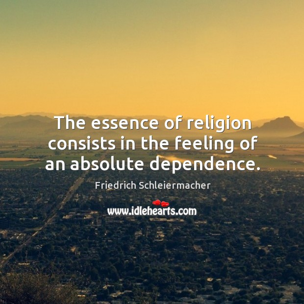 The essence of religion consists in the feeling of an absolute dependence. Image