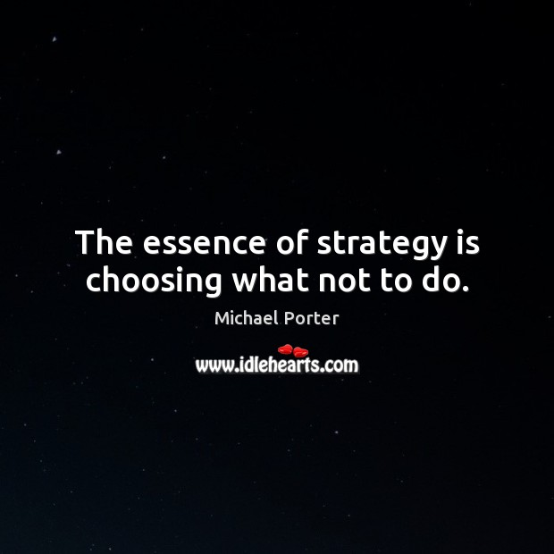 The essence of strategy is choosing what not to do. Michael Porter Picture Quote