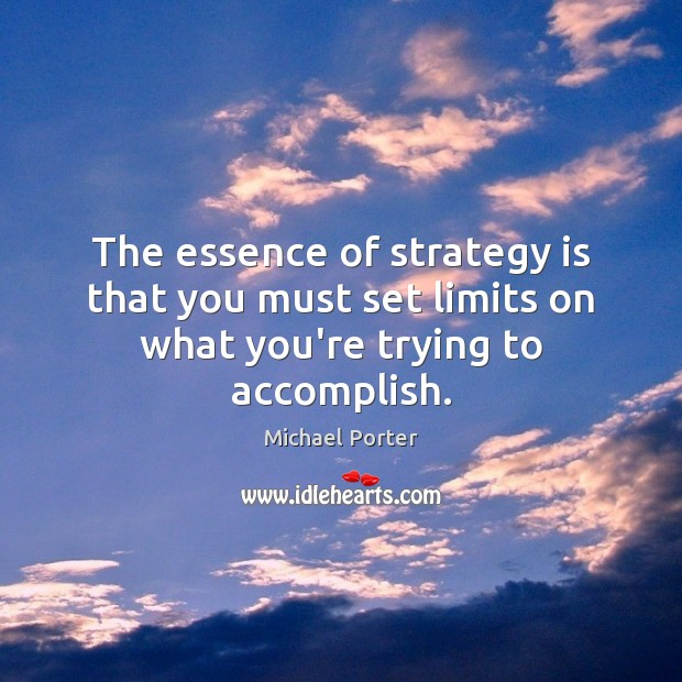 The essence of strategy is that you must set limits on what you're trying to accomplish. Michael Porter Picture Quote