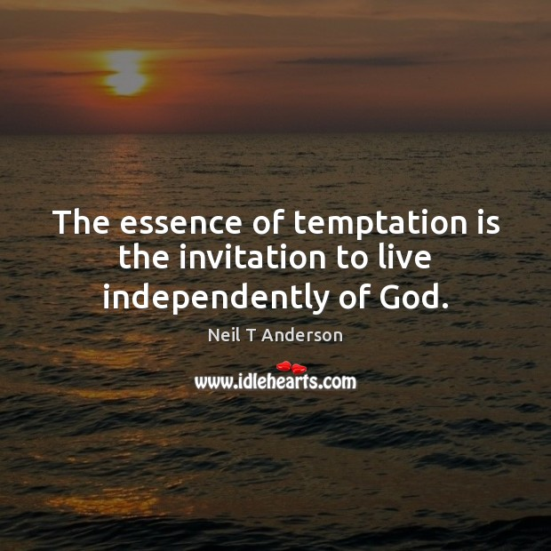 The essence of temptation is the invitation to live independently of God. Image