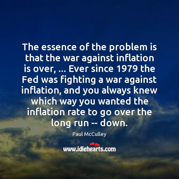 The essence of the problem is that the war against inflation is Paul McCulley Picture Quote