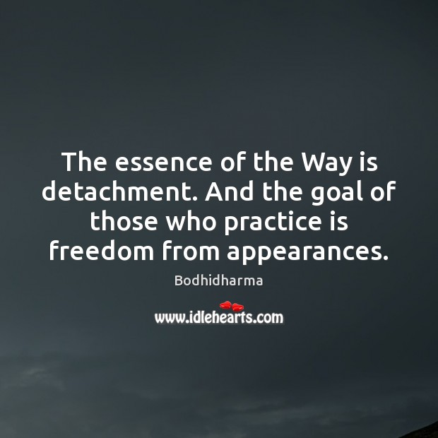 The essence of the Way is detachment. And the goal of those Bodhidharma Picture Quote