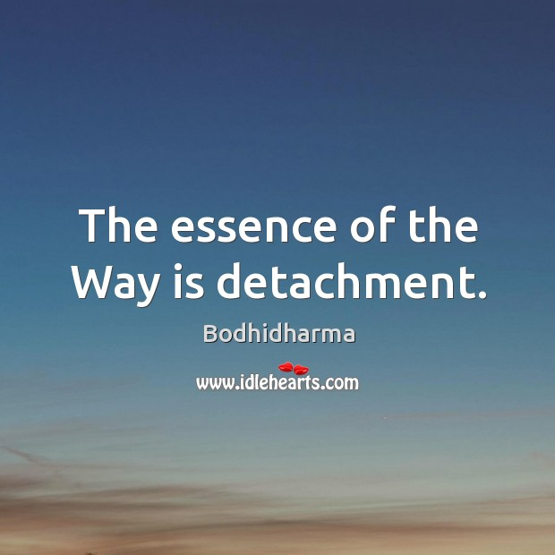 The essence of the way is detachment. Bodhidharma Picture Quote