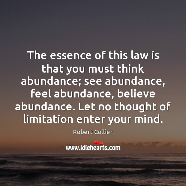 The essence of this law is that you must think abundance; see Robert Collier Picture Quote