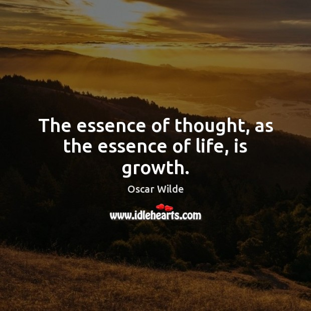 Image, The essence of thought, as the essence of life, is growth.