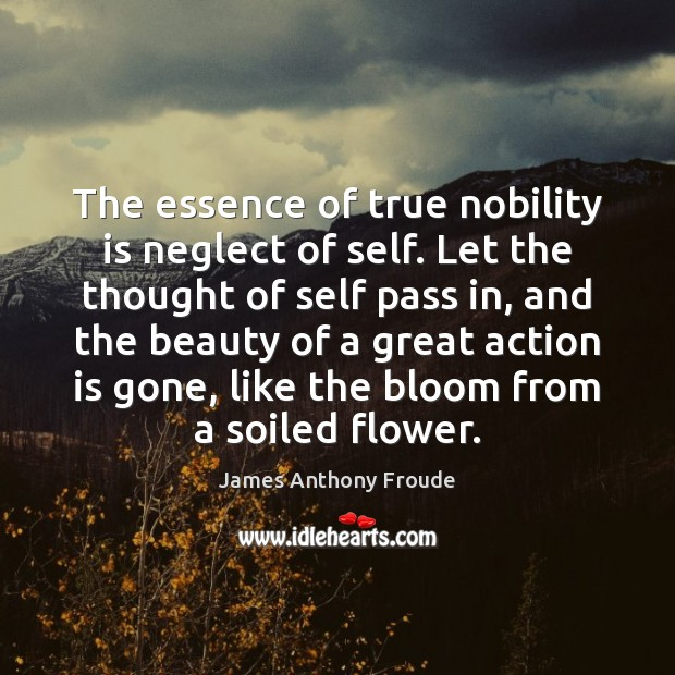 The essence of true nobility is neglect of self. Let the thought Image