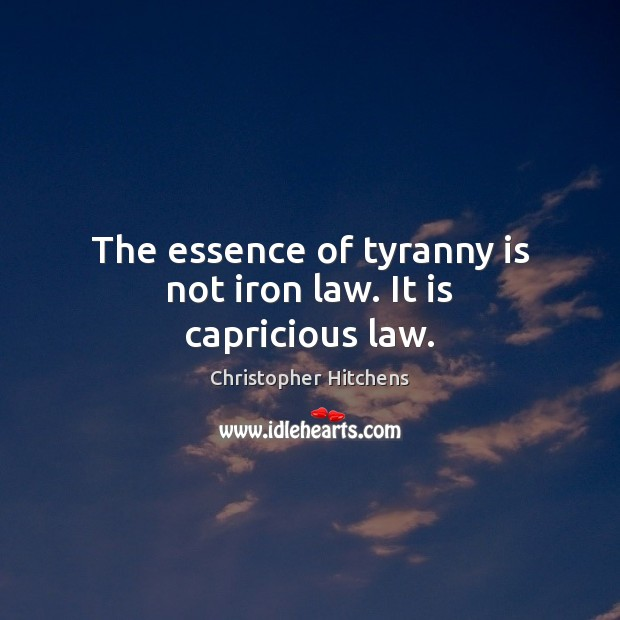 The essence of tyranny is not iron law. It is capricious law. Christopher Hitchens Picture Quote