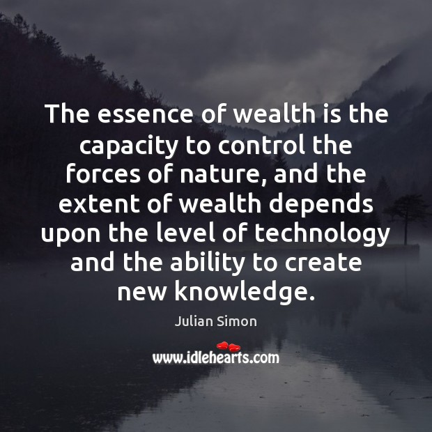 The essence of wealth is the capacity to control the forces of Julian Simon Picture Quote