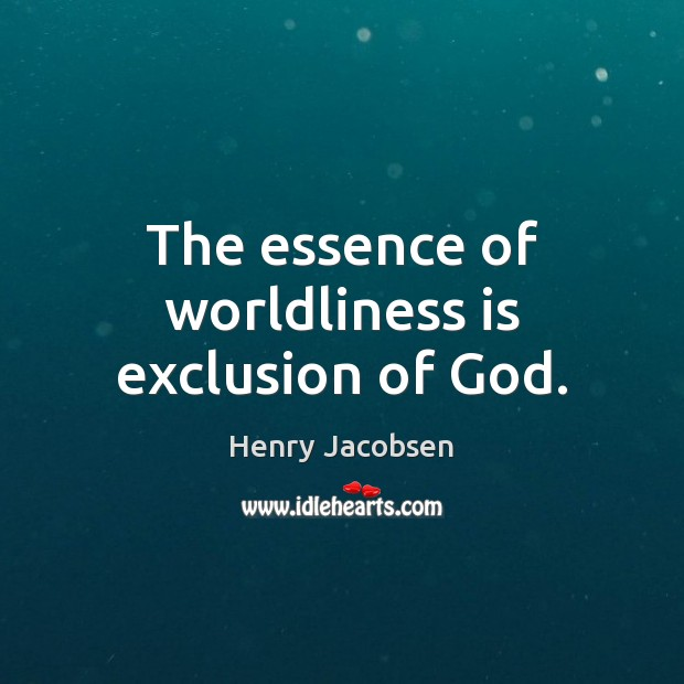 The essence of worldliness is exclusion of God. Image