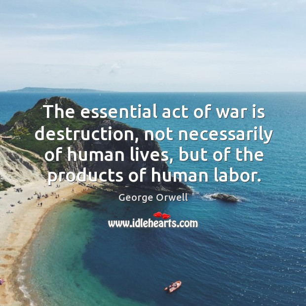 The essential act of war is destruction, not necessarily of human lives, but of the products of human labor. Image