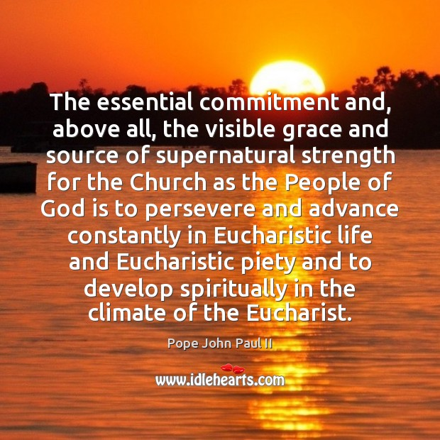 The essential commitment and, above all, the visible grace and source of Pope John Paul II Picture Quote