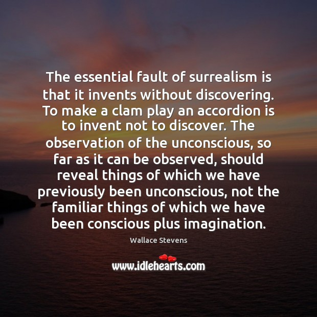 Image, The essential fault of surrealism is that it invents without discovering. To