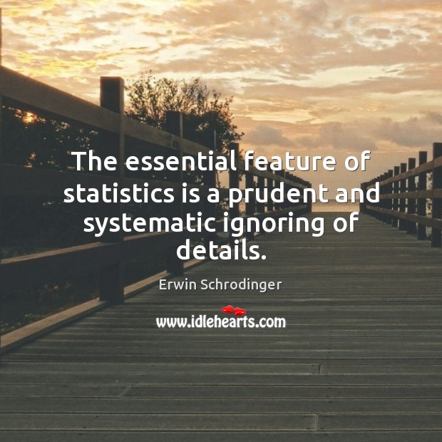 The essential feature of statistics is a prudent and systematic ignoring of details. Erwin Schrodinger Picture Quote