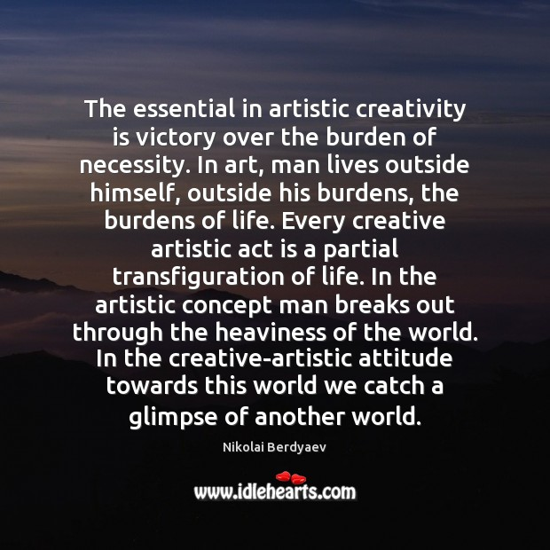 Image, The essential in artistic creativity is victory over the burden of necessity.
