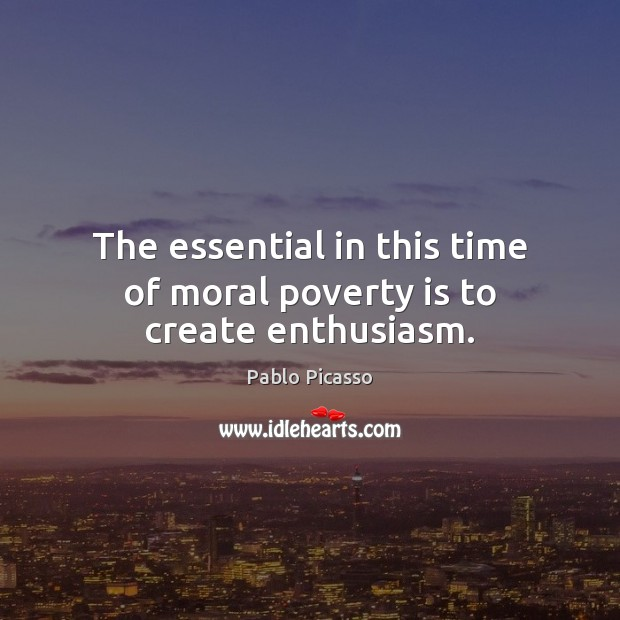Image, The essential in this time of moral poverty is to create enthusiasm.