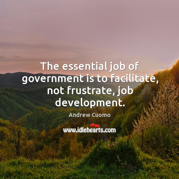 The essential job of government is to facilitate, not frustrate, job development. Andrew Cuomo Picture Quote
