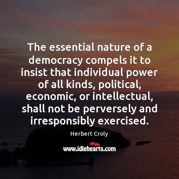 The essential nature of a democracy compels it to insist that individual Herbert Croly Picture Quote