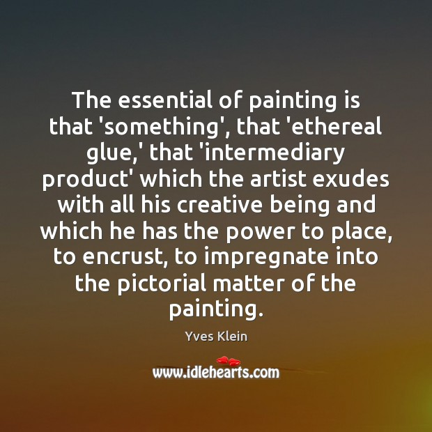The essential of painting is that 'something', that 'ethereal glue,' that Image