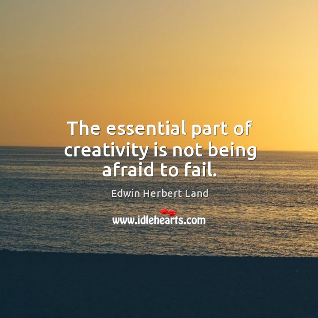 The essential part of creativity is not being afraid to fail. Edwin Herbert Land Picture Quote