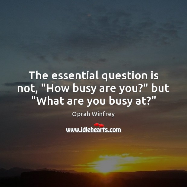"""Image, The essential question is not, """"How busy are you?"""" but """"What are you busy at?"""""""