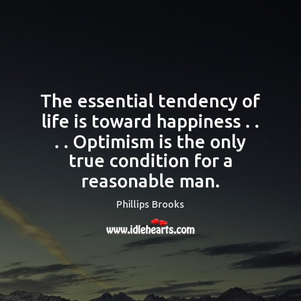 The essential tendency of life is toward happiness . . . . Optimism is the only Phillips Brooks Picture Quote