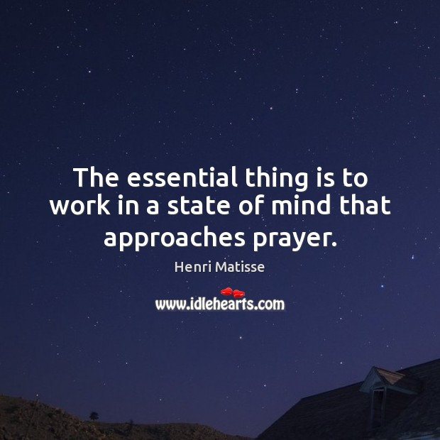 The essential thing is to work in a state of mind that approaches prayer. Henri Matisse Picture Quote