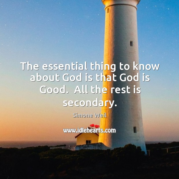The essential thing to know about God is that God is Good.  All the rest is secondary. God is Good Quotes Image