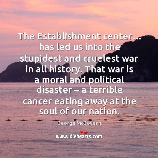 The establishment center… has led us into the stupidest and cruelest war in all history. Image