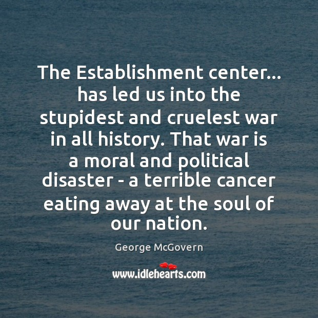 The Establishment center… has led us into the stupidest and cruelest war George McGovern Picture Quote