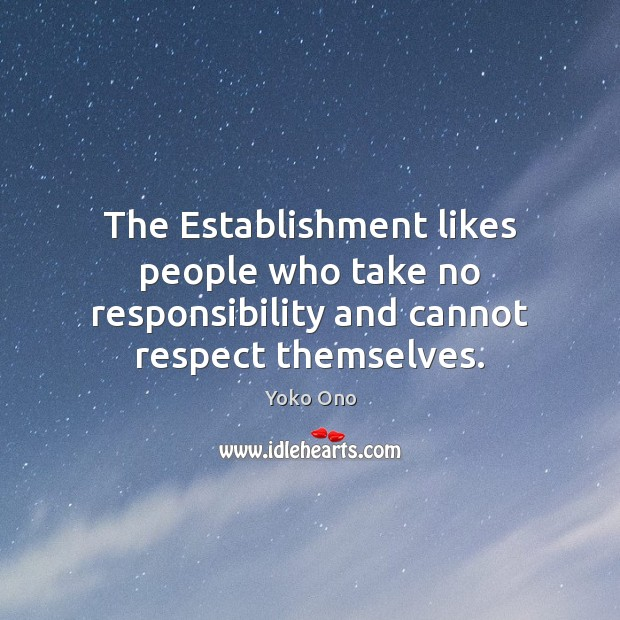 The Establishment likes people who take no responsibility and cannot respect themselves. Image