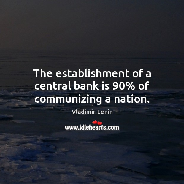 The establishment of a central bank is 90% of communizing a nation. Vladimir Lenin Picture Quote