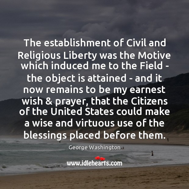 The establishment of Civil and Religious Liberty was the Motive which induced George Washington Picture Quote