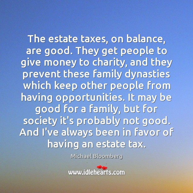 The estate taxes, on balance, are good. They get people to give Michael Bloomberg Picture Quote